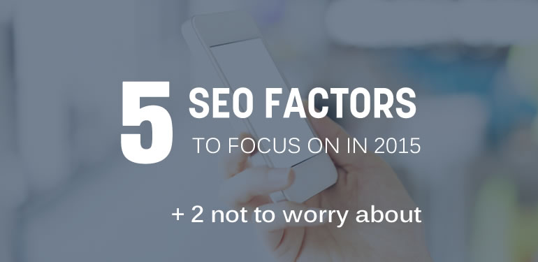 5 SEO Factors to Focus on in 2015 (Plus 2 Not to Worry About)
